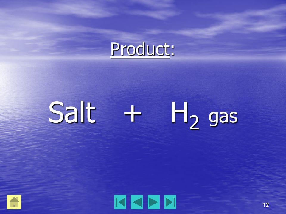 12 Product: Salt + H 2 gas