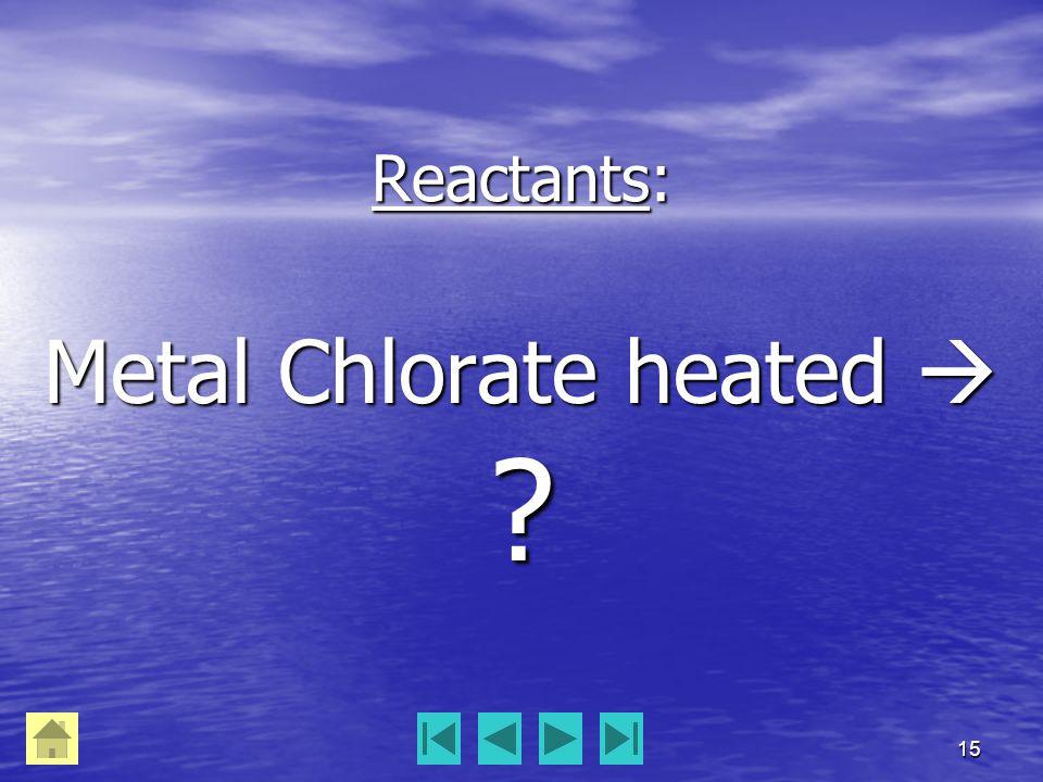 15 Reactants: Metal Chlorate heated  ?