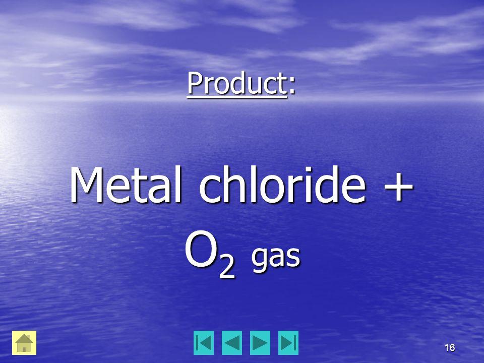 16 Product: Metal chloride + O 2 gas