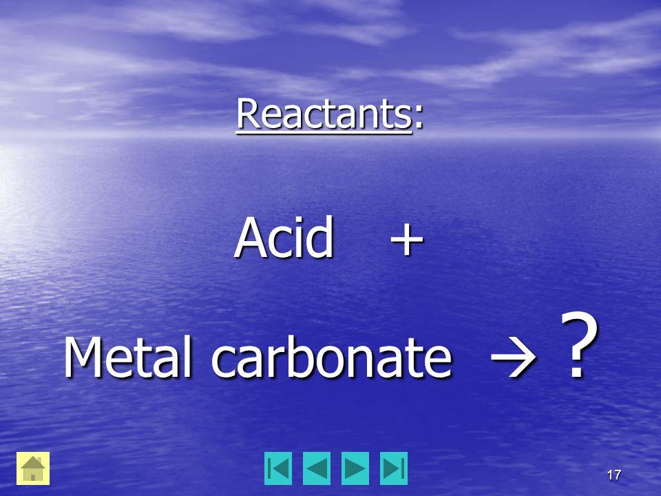 17 Reactants: Acid + Metal carbonate 