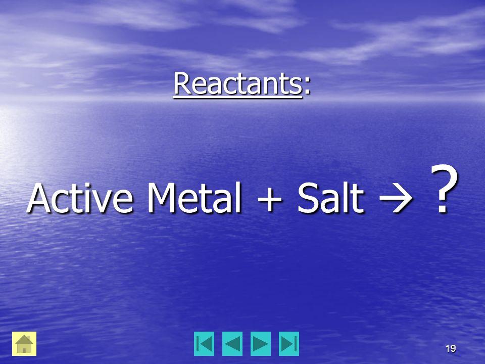 19 Reactants: Active Metal + Salt 