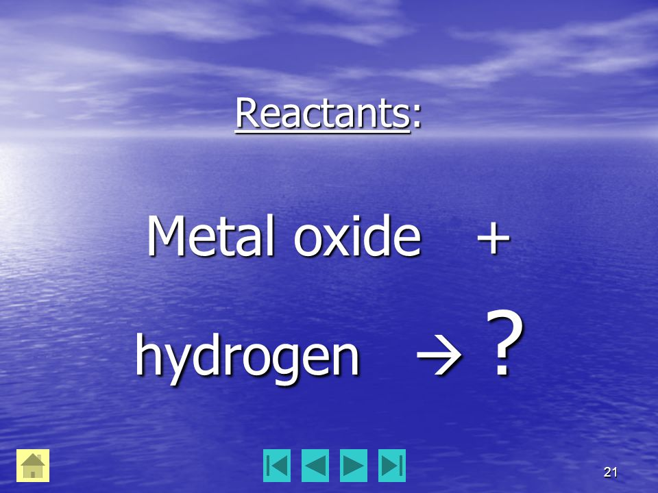 21 Reactants: Metal oxide + hydrogen  ?