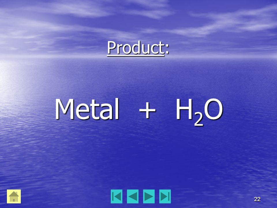 22 Product: Metal + H 2 O