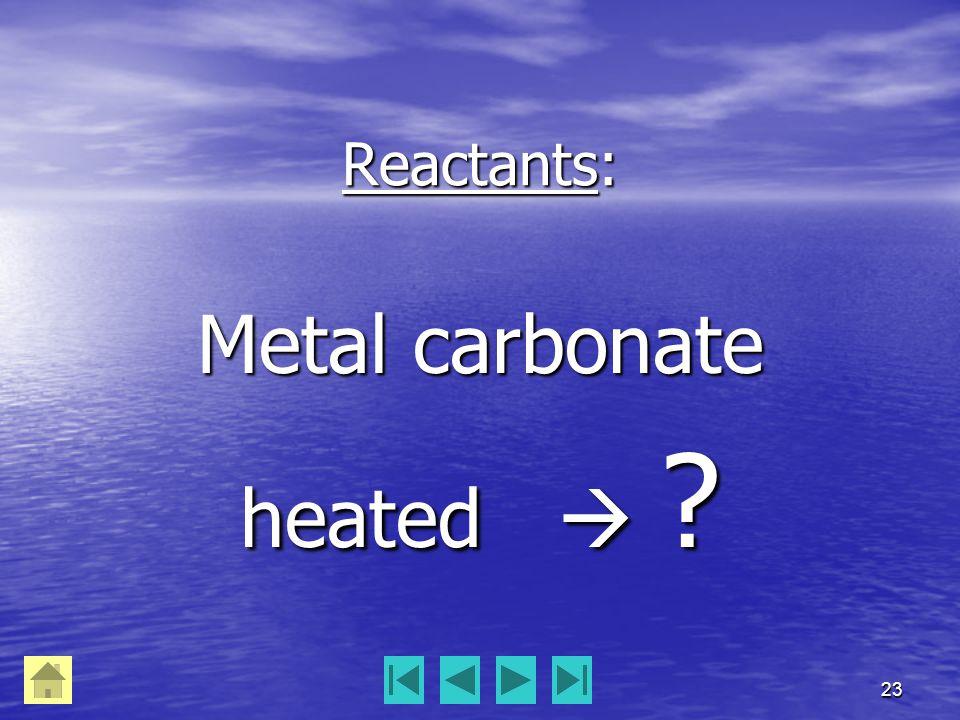 23 Reactants: Metal carbonate heated  ?