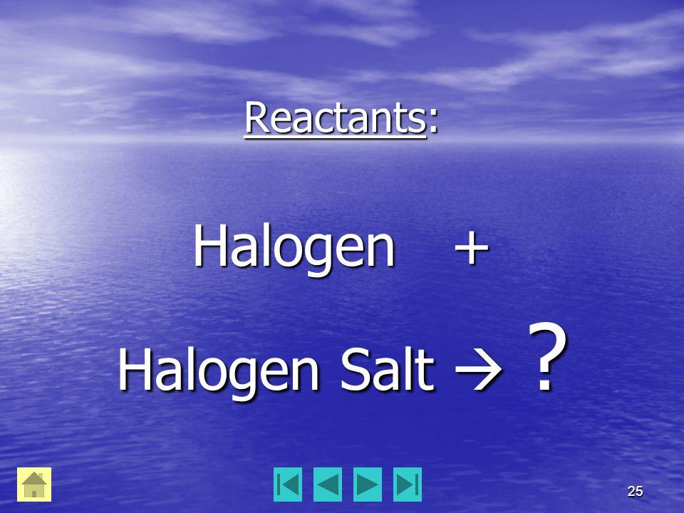 25 Reactants: Halogen + Halogen Salt  ?