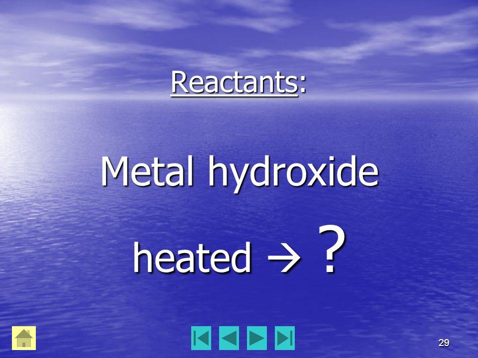 29 Reactants: Metal hydroxide heated  ?