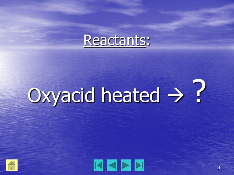 3 Reactants: Oxyacid heated  ?
