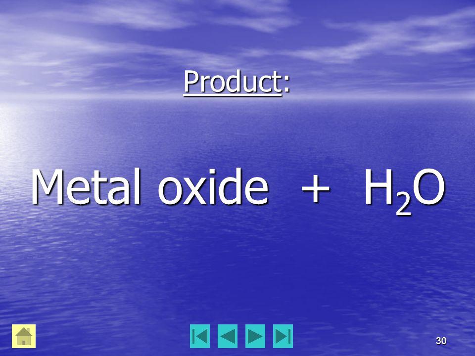 30 Product: Metal oxide + H 2 O