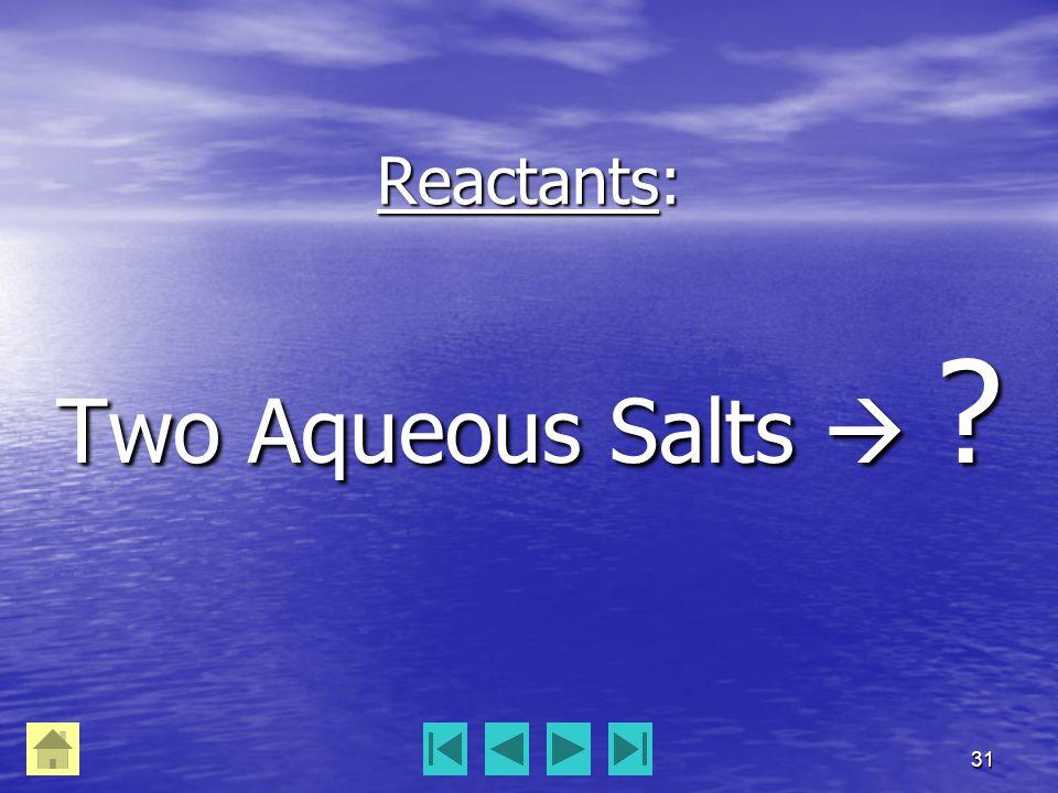 31 Reactants: Two Aqueous Salts  ?