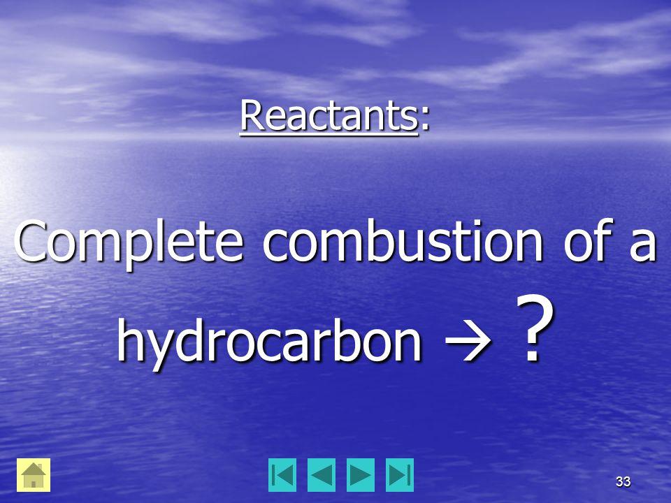 33 Reactants: Complete combustion of a hydrocarbon 