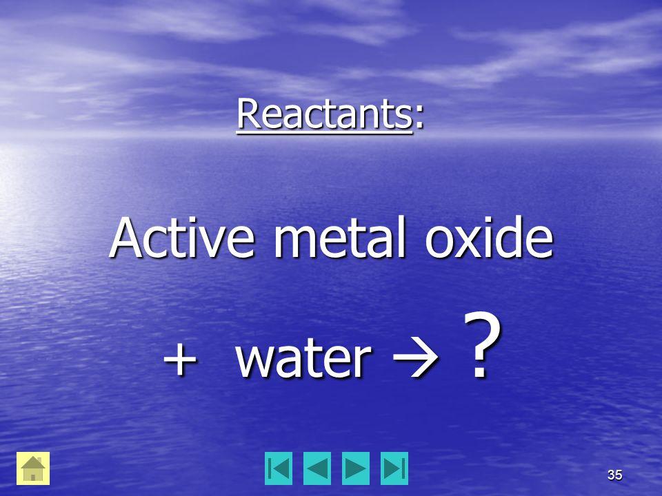 35 Reactants: Active metal oxide + water  ?