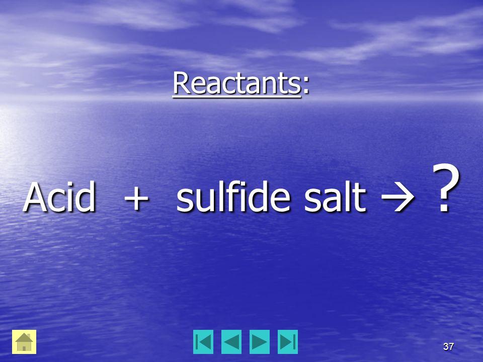 37 Reactants: Acid + sulfide salt  ?