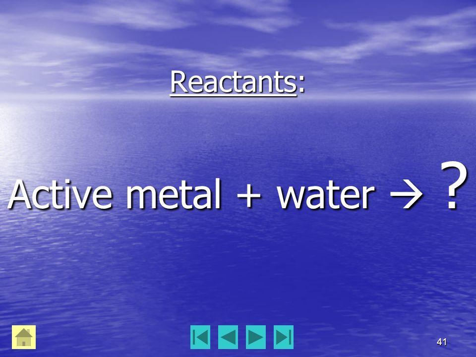 41 Reactants: Active metal + water  ?