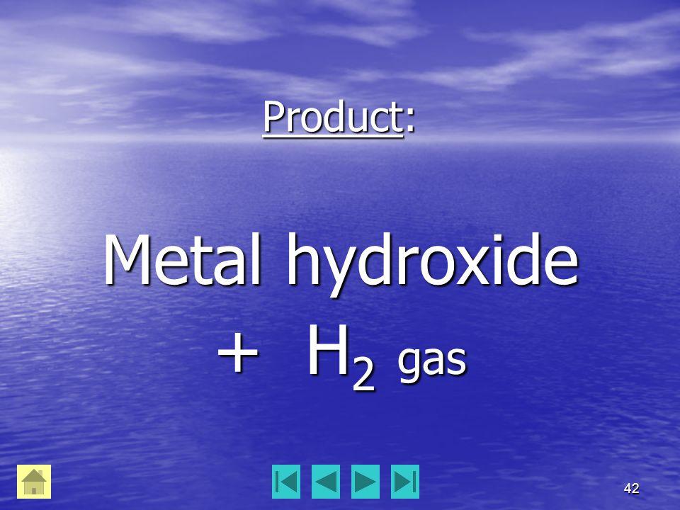 42 Product: Metal hydroxide + H 2 gas