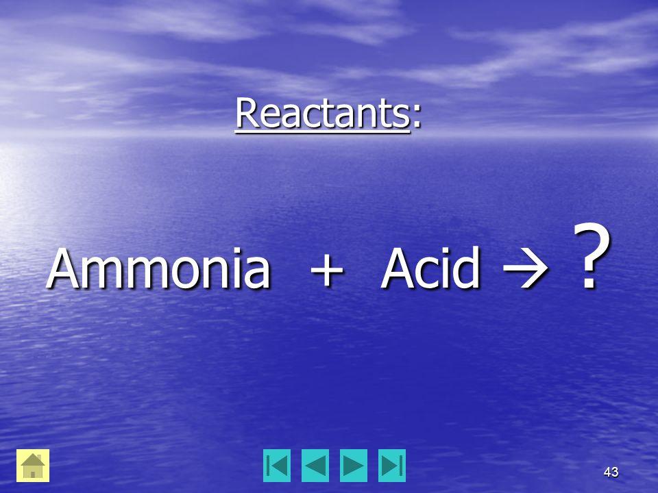 43 Reactants: Ammonia + Acid  ?