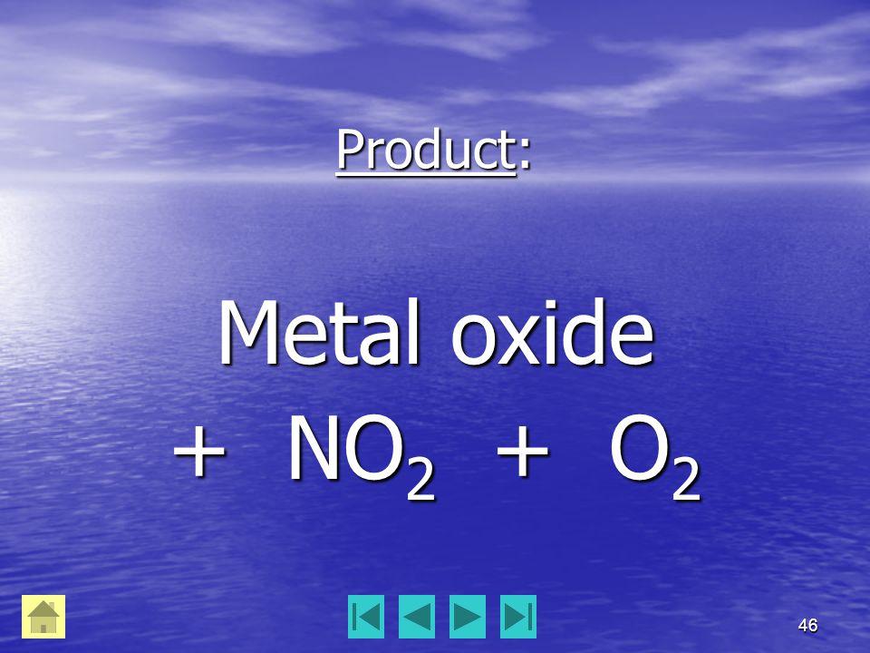 46 Product: Metal oxide + NO 2 + O 2