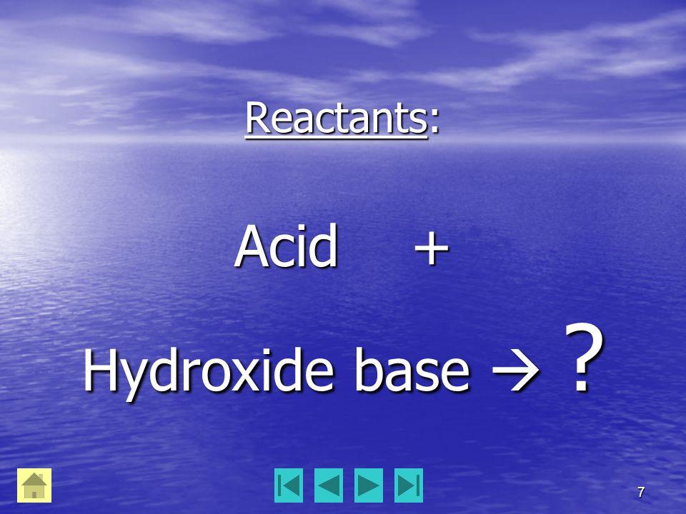 7 Reactants: Acid + Hydroxide base 