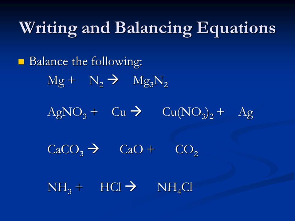 Writing and Balancing Equations Balance the following: Balance the following: Mg + N 2  Mg 3 N 2 AgNO 3 + Cu  Cu(NO 3 ) 2 + Ag CaCO 3  CaO + CO 2 NH 3 + HCl  NH 4 Cl