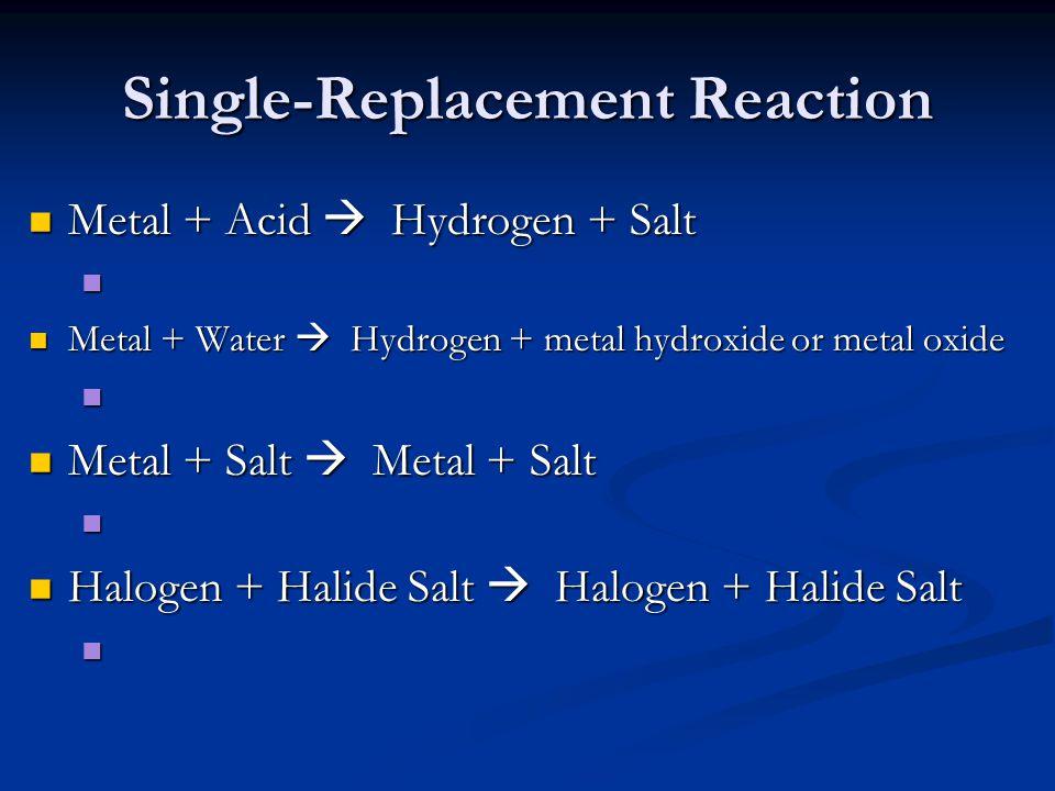 Single-Replacement Reaction Metal + Acid  Hydrogen + Salt Metal + Acid  Hydrogen + Salt Metal + Water  Hydrogen + metal hydroxide or metal oxide Metal + Water  Hydrogen + metal hydroxide or metal oxide Metal + Salt  Metal + Salt Metal + Salt  Metal + Salt Halogen + Halide Salt  Halogen + Halide Salt Halogen + Halide Salt  Halogen + Halide Salt