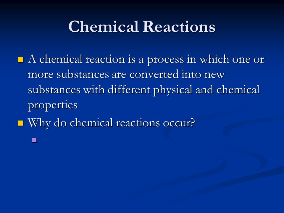 Chemical Reactions A chemical reaction is a process in which one or more substances are converted into new substances with different physical and chemical properties A chemical reaction is a process in which one or more substances are converted into new substances with different physical and chemical properties Why do chemical reactions occur.