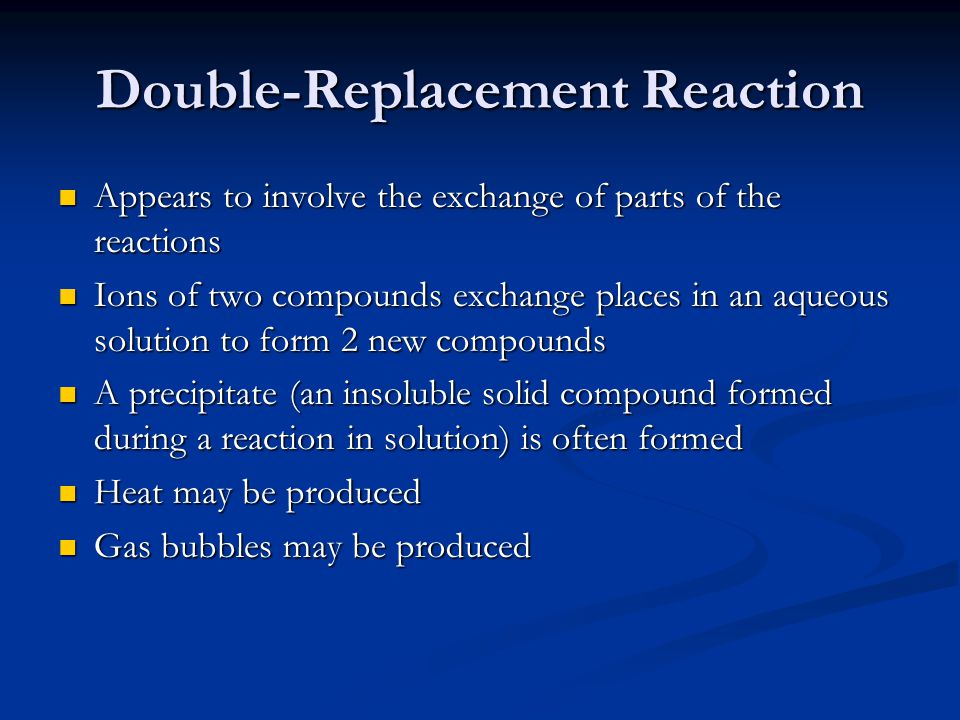 Double-Replacement Reaction Appears to involve the exchange of parts of the reactions Appears to involve the exchange of parts of the reactions Ions of two compounds exchange places in an aqueous solution to form 2 new compounds Ions of two compounds exchange places in an aqueous solution to form 2 new compounds A precipitate (an insoluble solid compound formed during a reaction in solution) is often formed A precipitate (an insoluble solid compound formed during a reaction in solution) is often formed Heat may be produced Heat may be produced Gas bubbles may be produced Gas bubbles may be produced