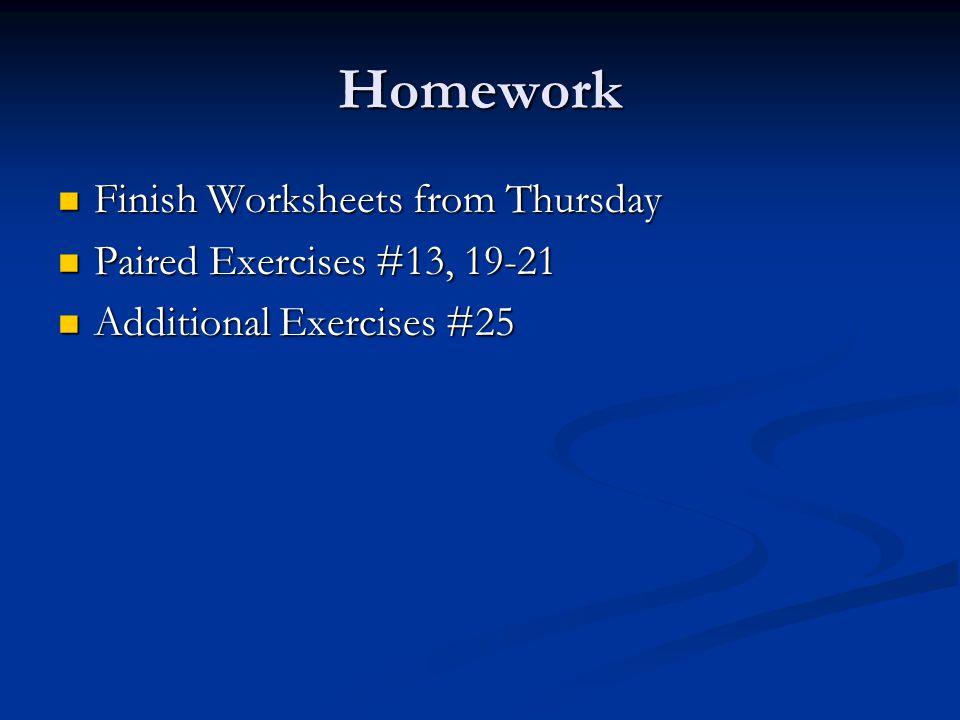 Homework Finish Worksheets from Thursday Finish Worksheets from Thursday Paired Exercises #13, 19-21 Paired Exercises #13, 19-21 Additional Exercises #25 Additional Exercises #25