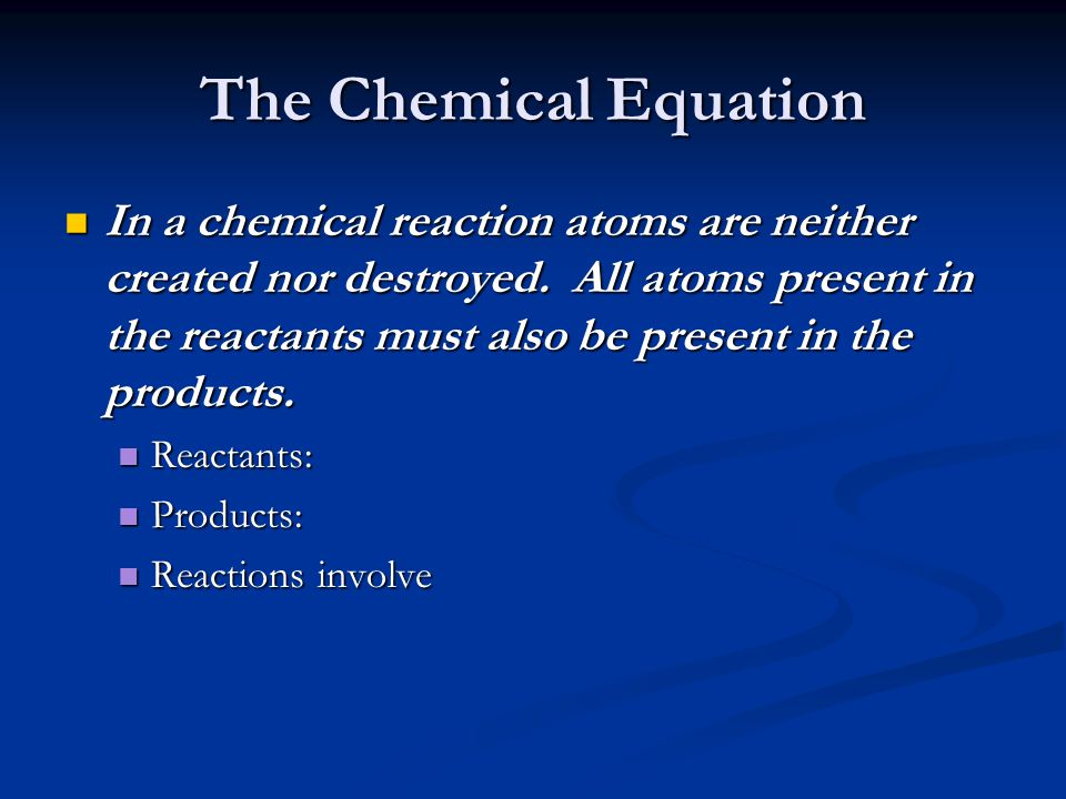 The Chemical Equation In a chemical reaction atoms are neither created nor destroyed.