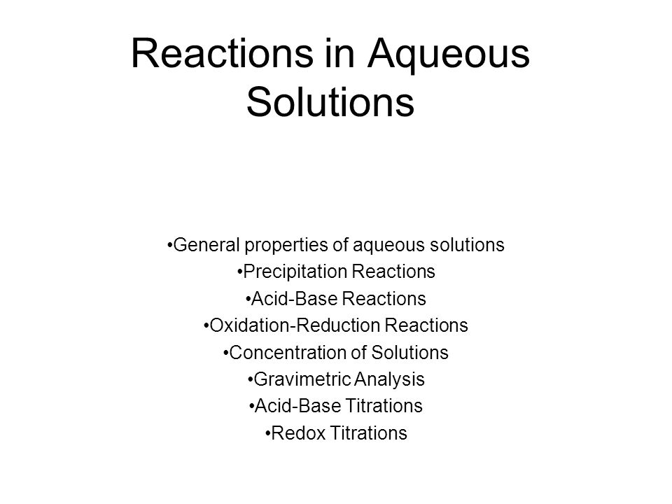 Reactions in Aqueous Solutions General properties of aqueous solutions Precipitation Reactions Acid-Base Reactions Oxidation-Reduction Reactions Conce