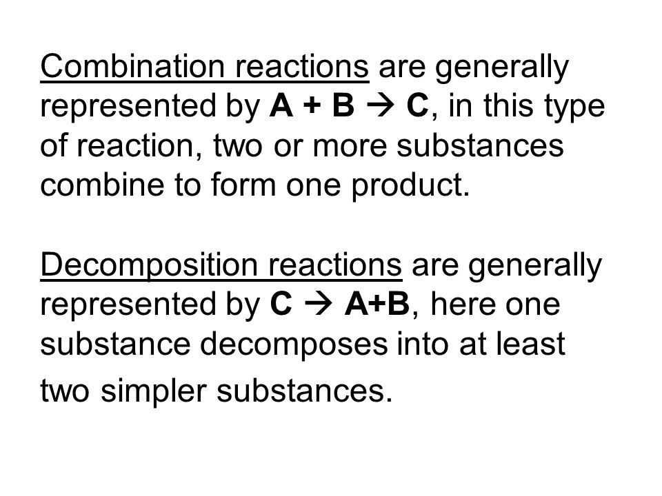 Combination reactions are generally represented by A + B  C, in this type of reaction, two or more substances combine to form one product. Decomposit