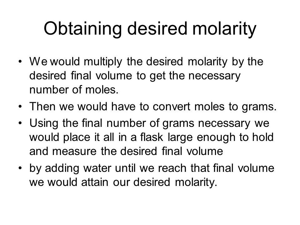 Obtaining desired molarity We would multiply the desired molarity by the desired final volume to get the necessary number of moles. Then we would have