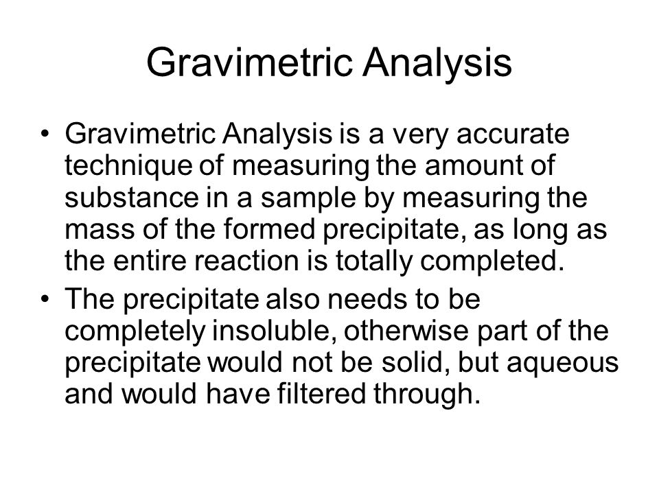 Gravimetric Analysis Gravimetric Analysis is a very accurate technique of measuring the amount of substance in a sample by measuring the mass of the f