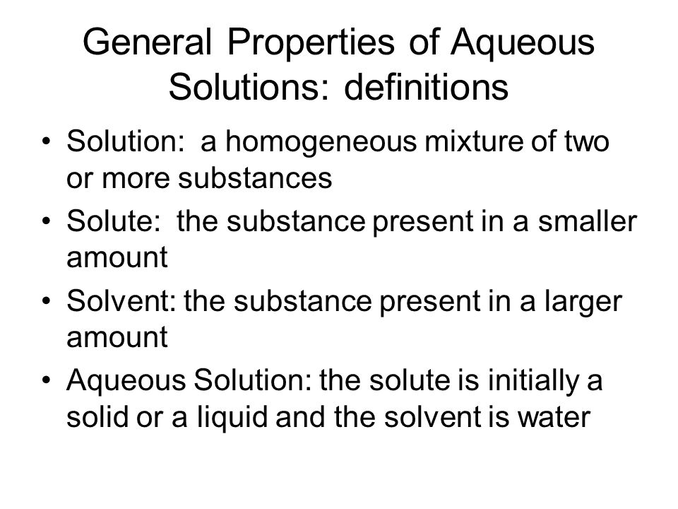 General Properties of Aqueous Solutions: definitions Solution: a homogeneous mixture of two or more substances Solute: the substance present in a smal