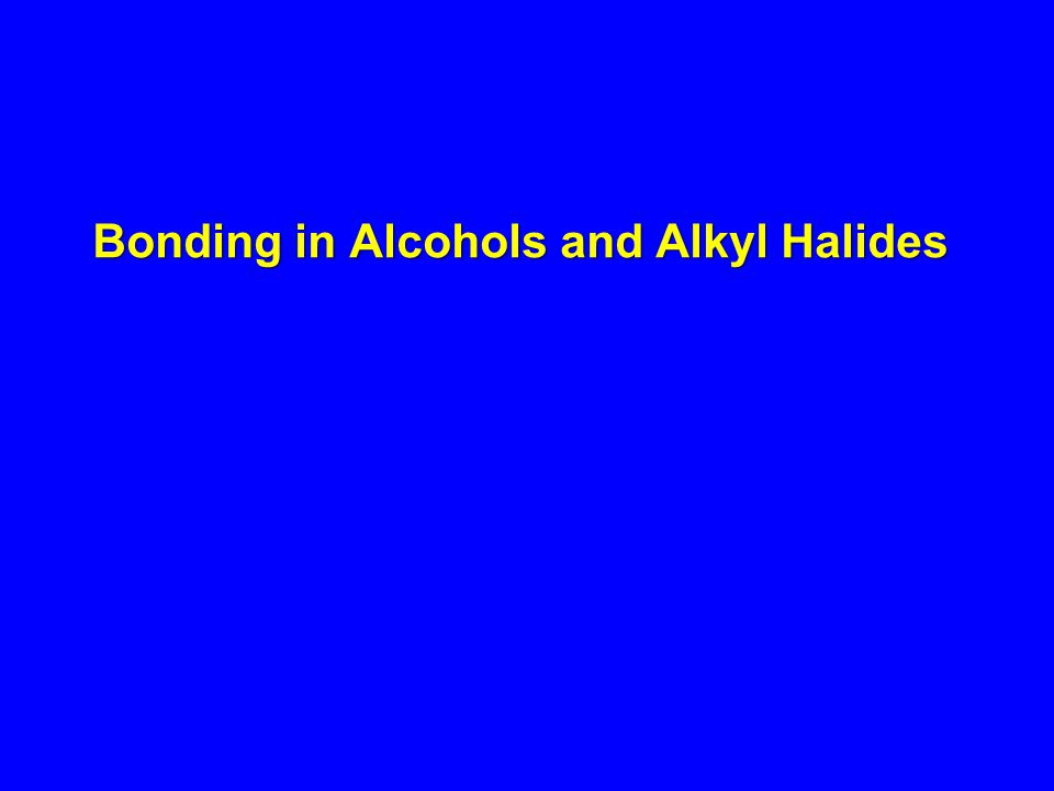 Bonding in Alcohols and Alkyl Halides
