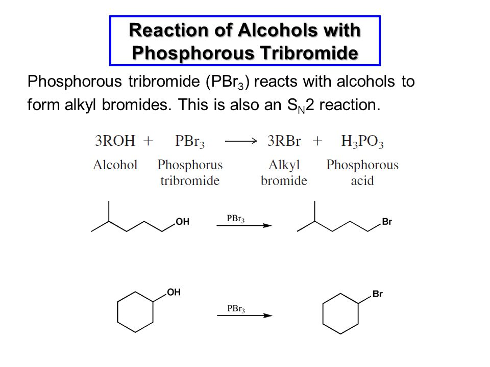 Phosphorous tribromide (PBr 3 ) reacts with alcohols to form alkyl bromides. This is also an S N 2 reaction. Reaction of Alcohols with Phosphorous Tri