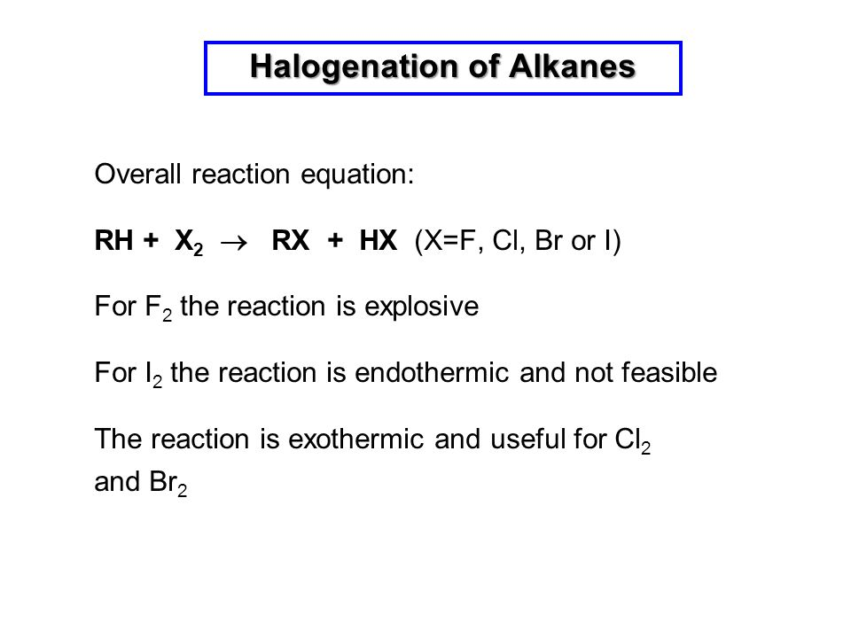 Halogenation of Alkanes Overall reaction equation: RH + X 2  RX + HX (X=F, Cl, Br or I) For F 2 the reaction is explosive For I 2 the reaction is end