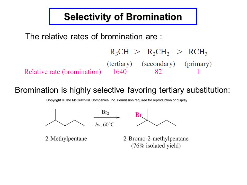 Selectivity of Bromination The relative rates of bromination are : Bromination is highly selective favoring tertiary substitution: