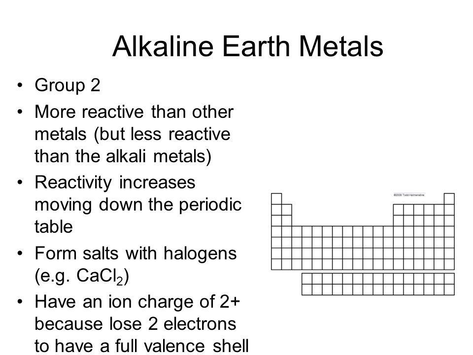 Alkaline Earth Metals Group 2 More reactive than other metals (but less reactive than the alkali metals) Reactivity increases moving down the periodic table Form salts with halogens (e.g.