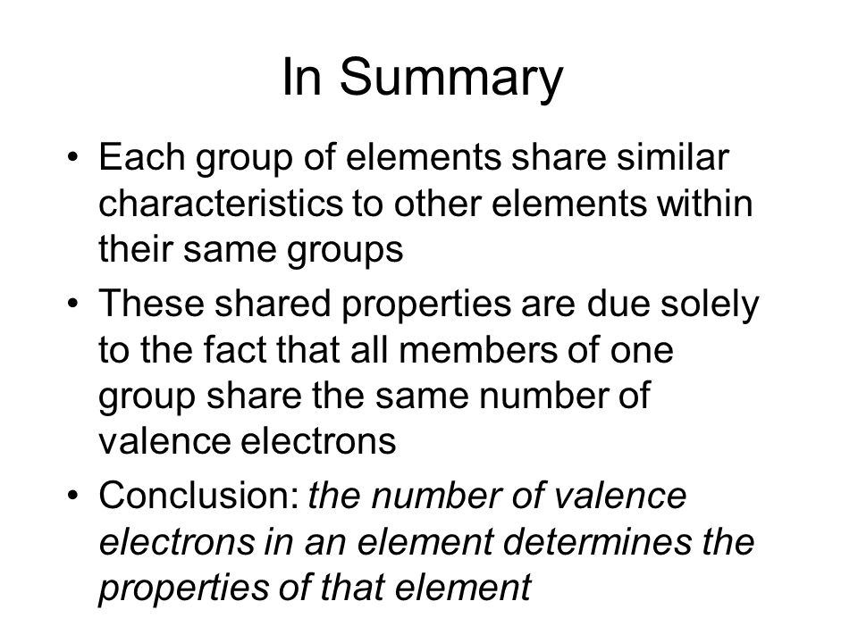 In Summary Each group of elements share similar characteristics to other elements within their same groups These shared properties are due solely to the fact that all members of one group share the same number of valence electrons Conclusion: the number of valence electrons in an element determines the properties of that element