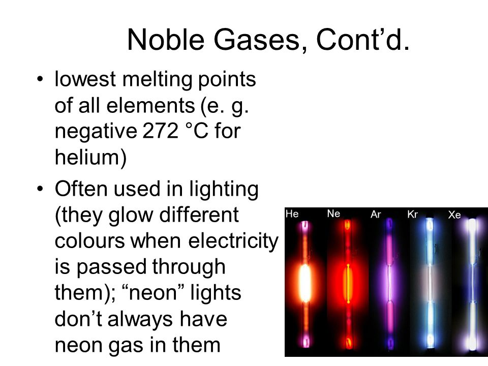 Noble Gases, Cont'd.lowest melting points of all elements (e.