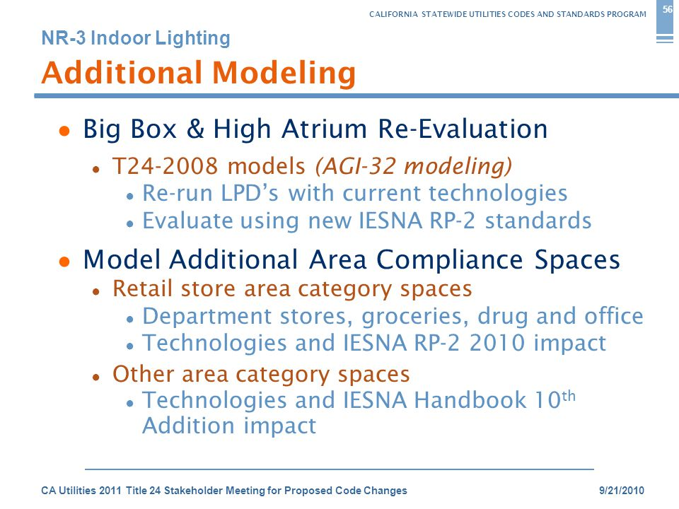 CALIFORNIA STATEWIDE UTILITIES CODES AND STANDARDS PROGRAM NR-3 Indoor Lighting 9/21/2010CA Utilities 2011 Title 24 Stakeholder Meeting for Proposed Code Changes 56 Additional Modeling ● Big Box & High Atrium Re-Evaluation ● T24-2008 models (AGI-32 modeling) ● Re-run LPD's with current technologies ● Evaluate using new IESNA RP-2 standards ● Model Additional Area Compliance Spaces ● Retail store area category spaces ● Department stores, groceries, drug and office ● Technologies and IESNA RP-2 2010 impact ● Other area category spaces ● Technologies and IESNA Handbook 10 th Addition impact