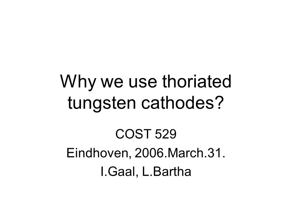 Why we use thoriated tungsten cathodes COST 529 Eindhoven, 2006.March.31. I.Gaal, L.Bartha