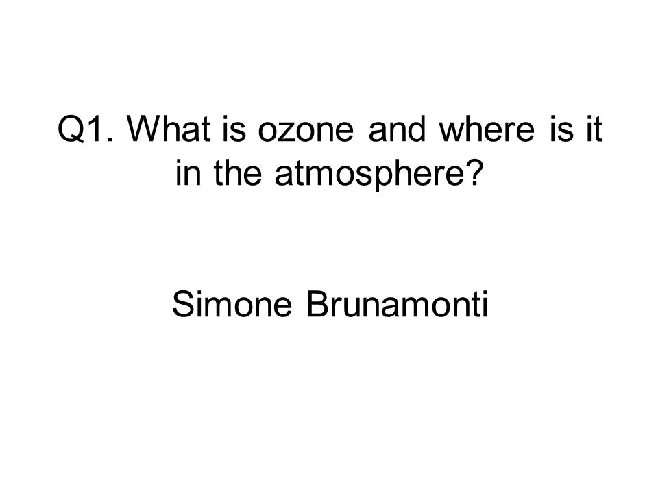 Q1. What is ozone and where is it in the atmosphere Simone Brunamonti