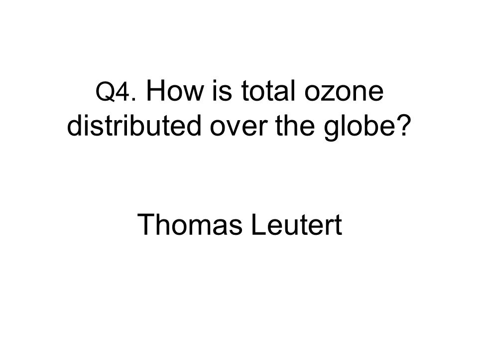 Q4. How is total ozone distributed over the globe Thomas Leutert