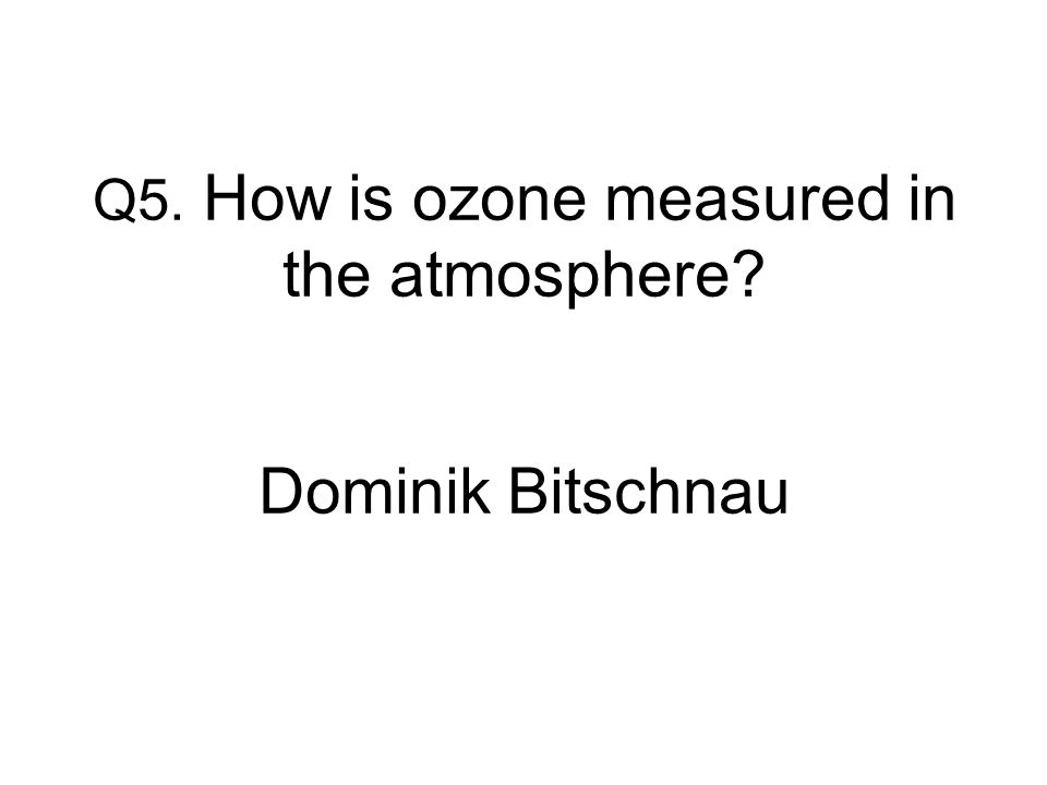 Q5. How is ozone measured in the atmosphere Dominik Bitschnau