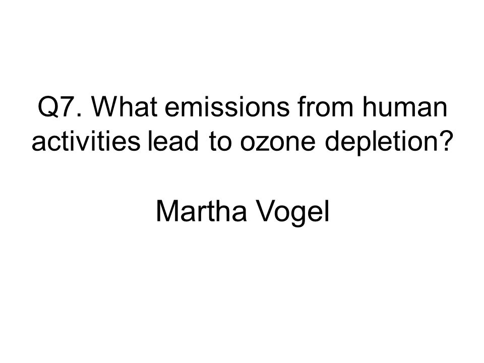 Q7. What emissions from human activities lead to ozone depletion Martha Vogel