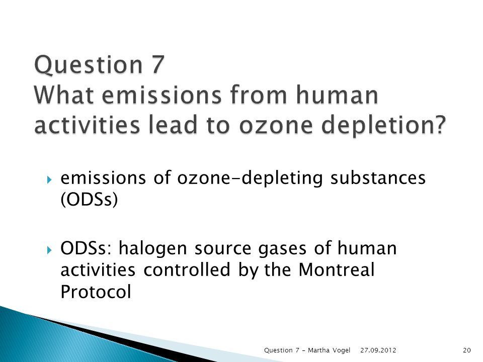  emissions of ozone-depleting substances (ODSs)  ODSs: halogen source gases of human activities controlled by the Montreal Protocol Question 7 What emissions from human activities lead to ozone depletion.