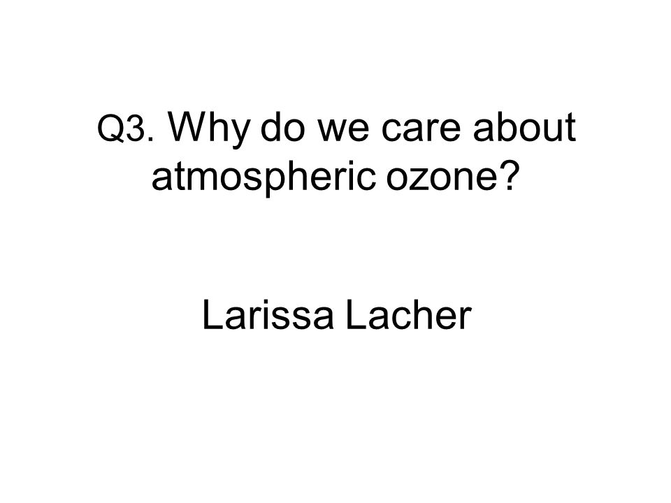 Q3. Why do we care about atmospheric ozone Larissa Lacher