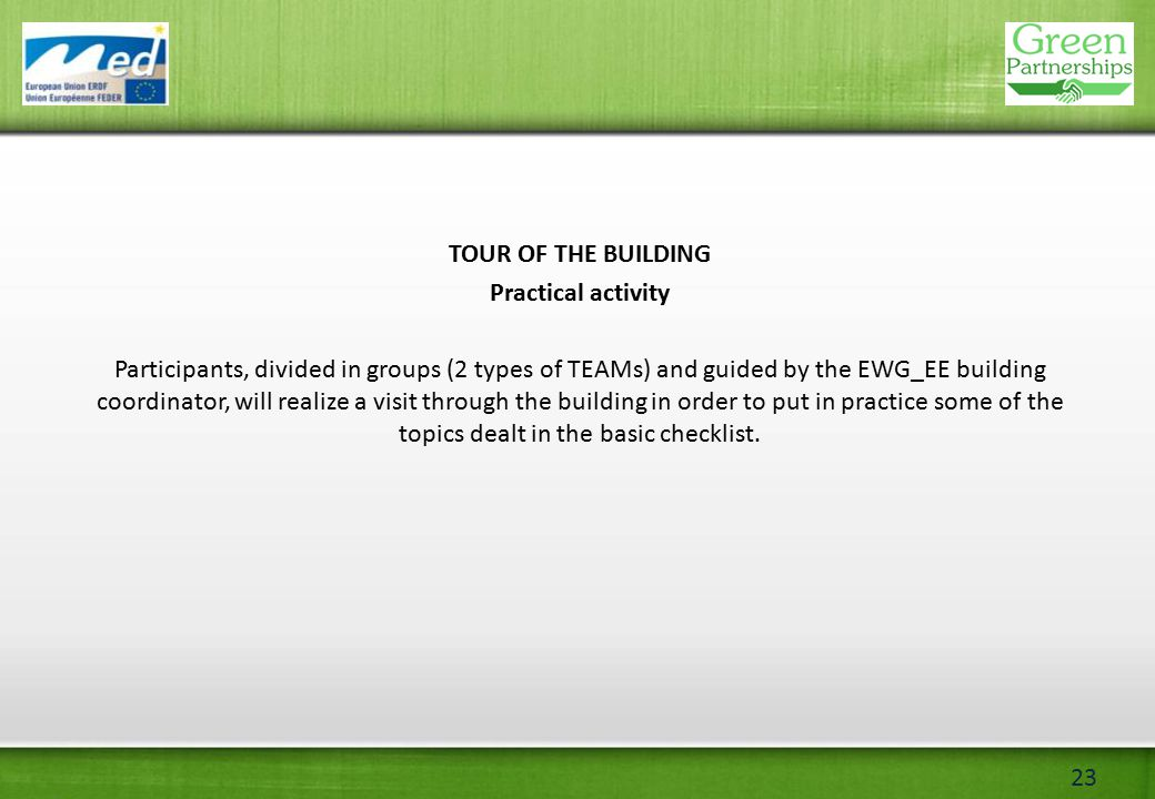 23 TOUR OF THE BUILDING Practical activity Participants, divided in groups (2 types of TEAMs) and guided by the EWG_EE building coordinator, will realize a visit through the building in order to put in practice some of the topics dealt in the basic checklist.