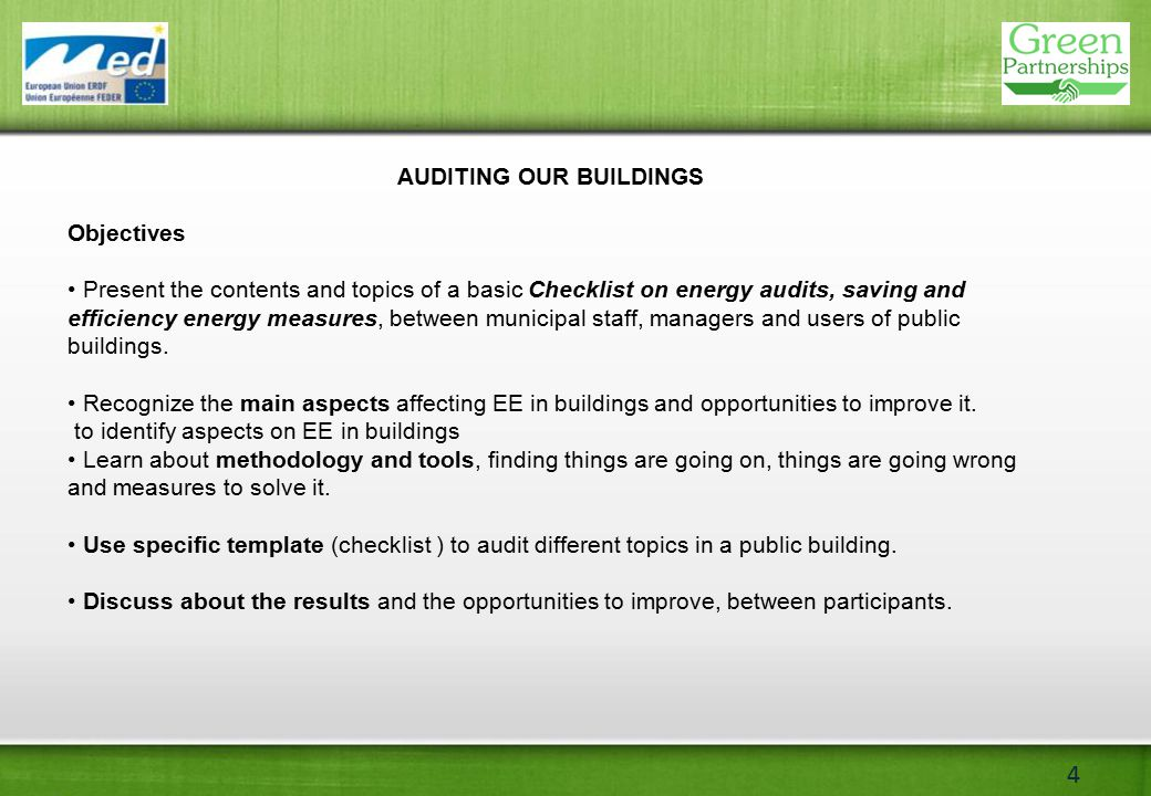 4 AUDITING OUR BUILDINGS Objectives Present the contents and topics of a basic Checklist on energy audits, saving and efficiency energy measures, between municipal staff, managers and users of public buildings.