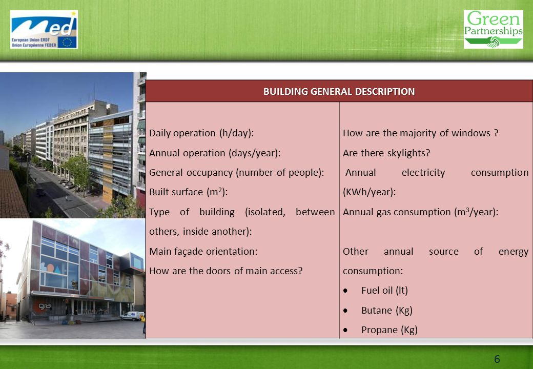 6 BUILDING GENERAL DESCRIPTION Daily operation (h/day): Annual operation (days/year): General occupancy (number of people): Built surface (m 2 ): Type of building (isolated, between others, inside another): Main façade orientation: How are the doors of main access.